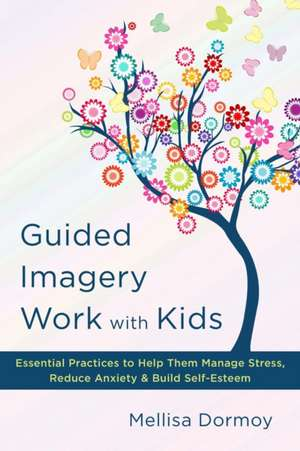 Guided Imagery Work with Kids – Essential Practices to Help Them Manage Stress, Reduce Anxiety & Build Self–Esteem