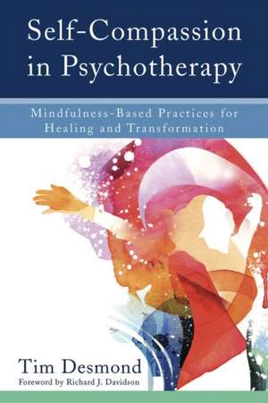 Self–Compassion in Psychotherapy – Mindfulness–Based Practices for Healing and Transformation