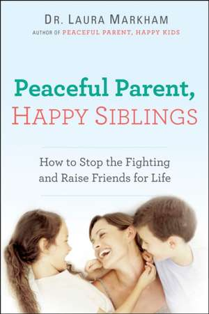 Peaceful Parent, Happy Siblings:  How to Stop the Fighting and Raise Friends for Life de Laura Markham