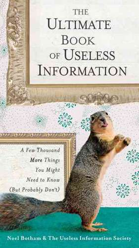The Ultimate Book of Useless Information:  A Few Thousand More Things You Might Need to Know (But Probably Don't) de Noel Botham
