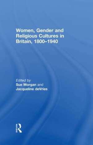 Women, Gender and Religious Cultures in Britain, 1800?1940 de Sue Morgan