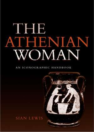 Athenian Woman:  An Iconographic Handbook de Sian Lewis