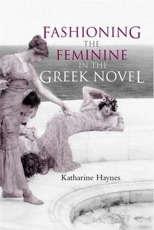 Fashioning the Feminine in the Greek Novel de Katharine Haynes