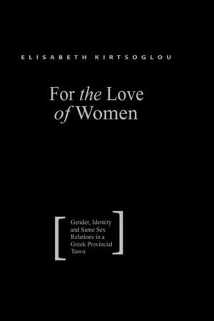 For the Love of Women:  Gender, Identity and Same-Sex Relations in a Greek Provincial Town de Elisabeth Kirtsoglou