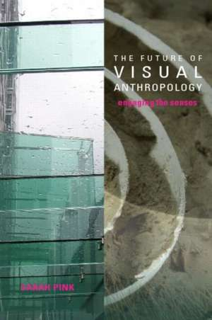 The Future of Visual Anthropology:  Engaging the Senses de Sarah Pink