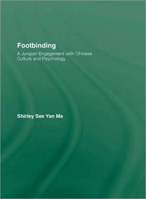 Footbinding:  A Jungian Engagement with Chinese Culture and Psychology de Shirley See Yan Ma