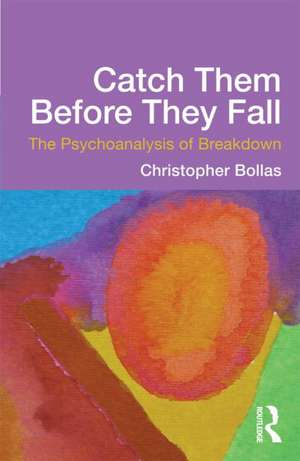 Catch Them Before They Fall:  The Psychoanalysis of Breakdown de Christopher Bollas