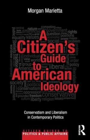 A Citizen's Guide to American Ideology:  Conservatism and Liberalism in Contemporary Politics de Morgan Marietta