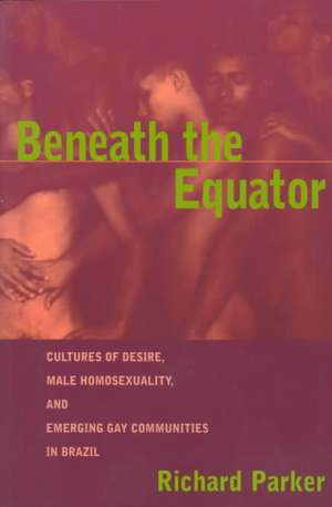 Beneath the Equator:  Cultures of Desire, Male Homosexuality, and Emerging Gay Communities in Brazil de Richard G. Parker