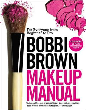 Bobbi Brown Makeup Manual: For Everyone from Beginner to Pro de Bobbi Brown