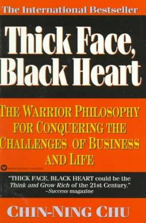 Thick Face, Black Heart: The Warrior Philosophy for Conquering the Challenges of Business and Life de Chin-Ning Chu