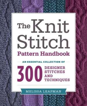 The Knit Stitch Pattern Handbook:  An Essential Collection of 300 Designer Stitches and Techniques de Melissa Leapman