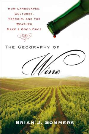 The Geography of Wine:  How Landscapes, Cultures, Terroir, and the Weather Make a Good Drop de Brian J. Sommers