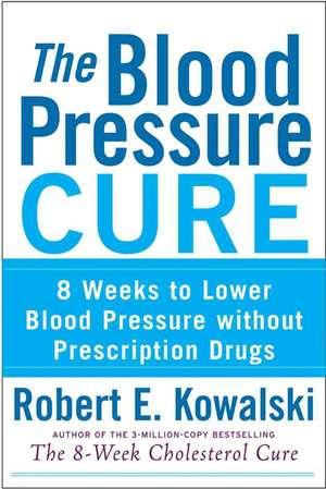 The Blood Pressure Cure:  8 Weeks to Lower Blood Pressure Without Prescription Drugs de Robert E. Kowalski