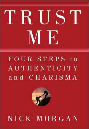 Trust Me: Four Steps to Authenticity and Charisma de Nick Morgan