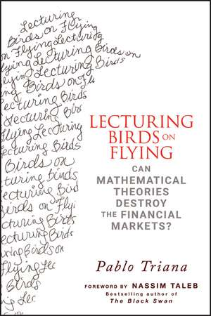Lecturing Birds on Flying: Can Mathematical Theories Destroy the Financial Markets? de Pablo Triana