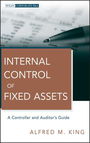 Internal Control of Fixed Assets: A Controller and Auditor′s Guide de Alfred M. King