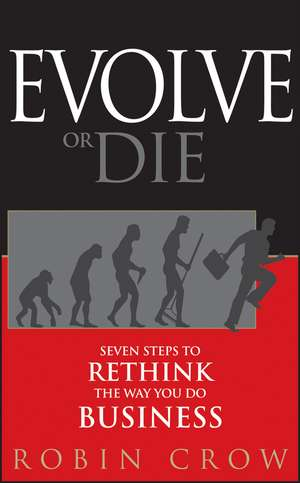 Evolve or Die: Seven Steps to Rethink the Way You Do Business de Robin Crow
