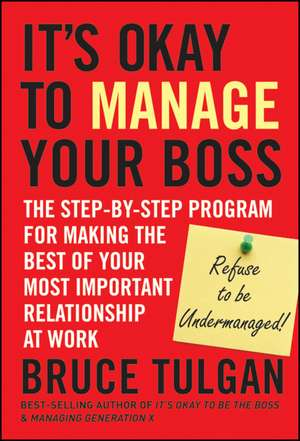 It′s Okay to Manage Your Boss: The Step–by–Step Program for Making the Best of Your Most Important Relationship at Work de Bruce Tulgan