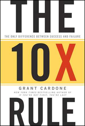 The 10X Rule: The Only Difference Between Success and Failure de Grant Cardone