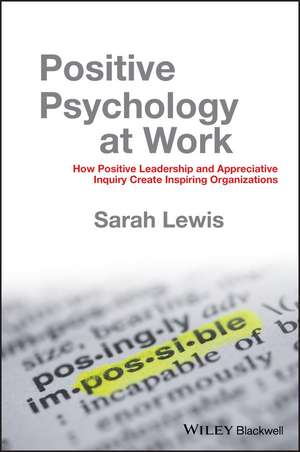 Positive Psychology at Work: How Positive Leadership and Appreciative Inquiry Create Inspiring Organizations de Sarah Lewis