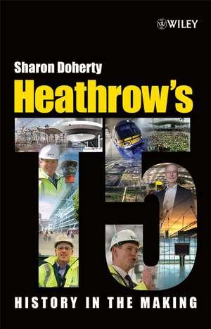 Heathrow′s Terminal 5: History in the Making de Sharon Doherty