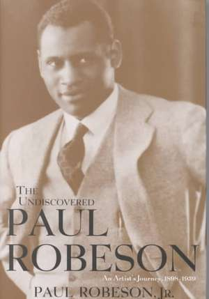 The Undiscovered Paul Robeson, an Artist's Journey, 1898-1939 de Jr. Robeson, Paul
