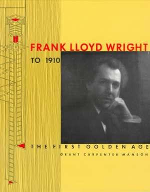 Frank Lloyd Wright to 1910: The First Golden Age de Grant Carpenter Manson