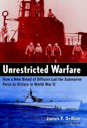 Unrestricted Warfare: How a New Breed of Officers Led the Submarine Force to Victory in World War II de James F. DeRose