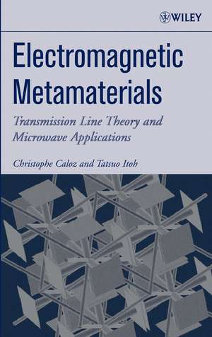 Electromagnetic Metamaterials: Transmission Line Theory and Microwave Applications de Christophe Caloz