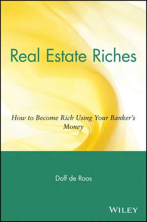 Real Estate Riches: How to Become Rich Using Your Banker′s Money de Dolf de Roos