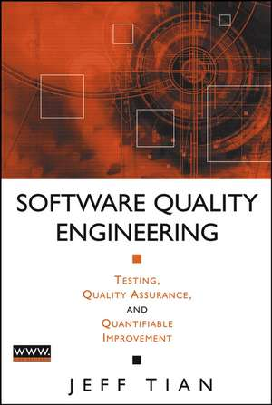 Software Quality Engineering: Testing, Quality Assurance, and Quantifiable Improvement de Jeff Tian