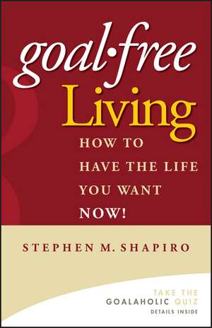 Goal–Free Living: How to Have the Life You Want NOW! de Stephen M. Shapiro