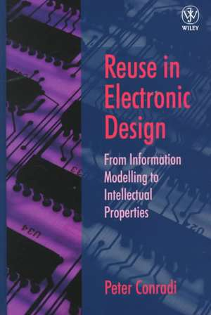 Reuse in Electronic Design: From Information Modelling to Intellectual Properties de Peter Conradi