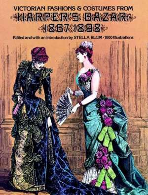 Victorian Fashions and Costumes from Harper's Bazar, 1867-1898:  A Treasury of Lesser-Known Examples de Stella Blum