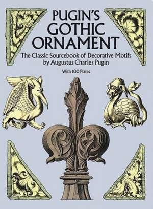 Pugin's Gothic Ornament:  The Classic Sourcebook of Decorative Motifs with 100 Plates de Augustus Charles Pugin