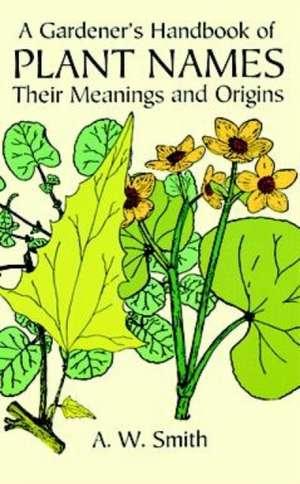A Gardener's Handbook of Plant Names:  Their Meanings and Origins de A. W. Smith