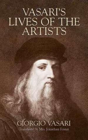 Vasari's Lives of the Artists:  Giotto, Masaccio, Fra Filippo Lippi, Botticelli, Leonardo, Raphael, Michelangelo, Titian de Georgio Vasari