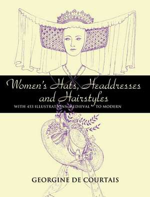 Women's Hats, Headdresses and Hairstyles:  With 453 Illustrations, Medieval to Modern de Georgine De Courtais