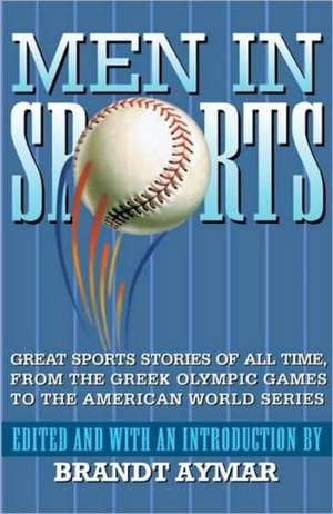 Men in Sports:  Great Sport Stories of All Time, from the Greek Olympic Games to the American World Series de Brandt Aymar