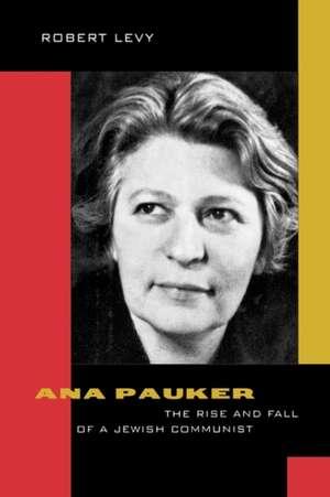 Ana Pauker – The Rise & Fall of a Jewish Communist de Robert Levy