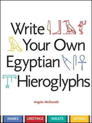 Write Your Own Egyptian Hieroglyphs de Angela Mcdonald