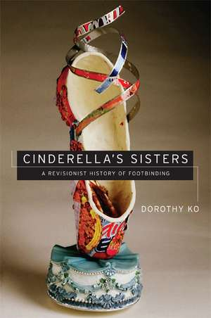 Cinderella′s Sisters – A Revisionist History of Footbinding de Dorothy Ko