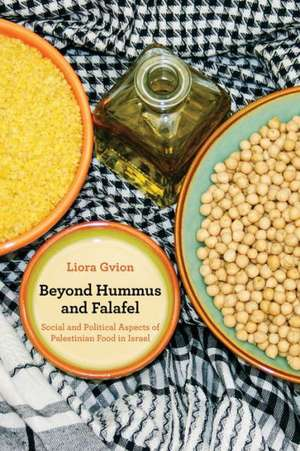 Beyond Hummus and Falafel – Social and Political Aspects of Palestinian Food in Israel de Liora Gvion
