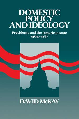 Domestic Policy and Ideology: Presidents and the American State, 1964–1987 de David McKay
