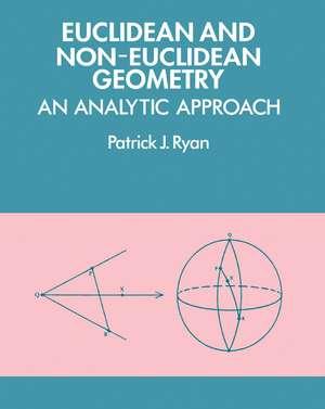 Euclidean and Non-Euclidean Geometry: An Analytic Approach de Patrick J. Ryan