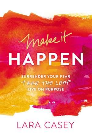 Make it Happen: Surrender Your Fear. Take the Leap. Live On Purpose. de Lara Casey