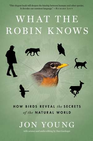 What the Robin Knows: How Birds Reveal the Secrets of the Natural World de Jon Young