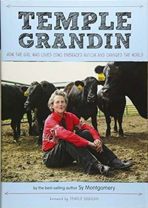 Temple Grandin: How the Girl Who Loved Cows Embraced Autism and Changed the World de Sy Montgomery