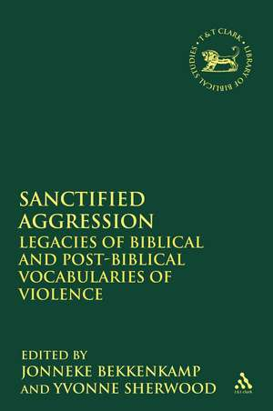 Sanctified Aggression: Legacies of Biblical and Post-Biblical Vocabularies of Violence de Jonneke Bekkenkamp